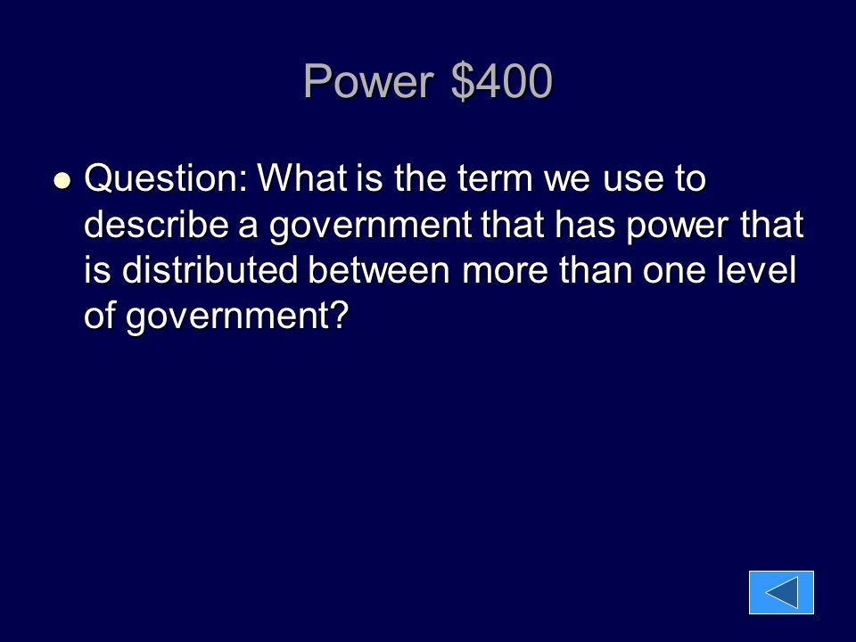 Power $400 Question: What is the term we use to describe a government that has power that is distributed between more than one level of government