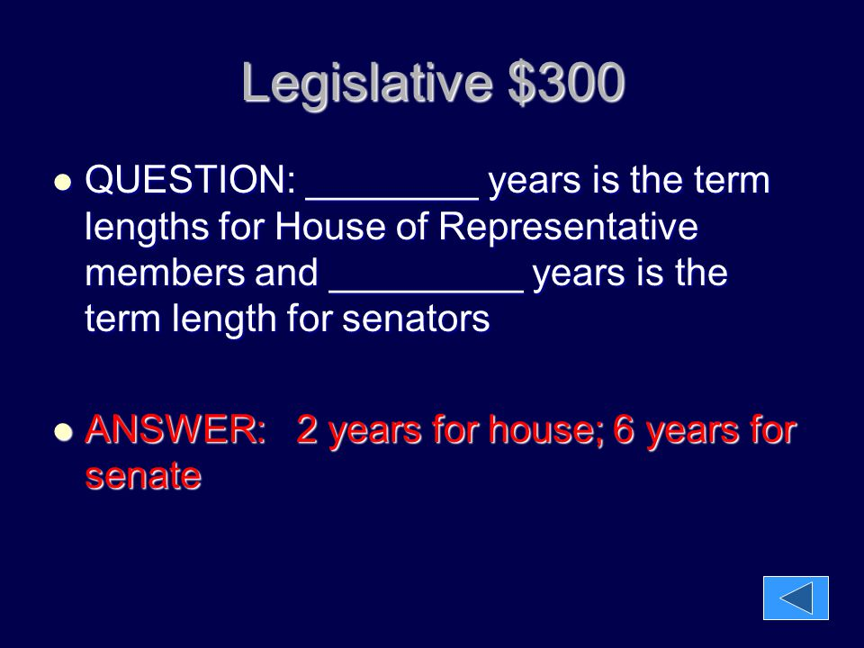 Legislative $300 QUESTION: ________ years is the term lengths for House of Representative members and _________ years is the term length for senators.
