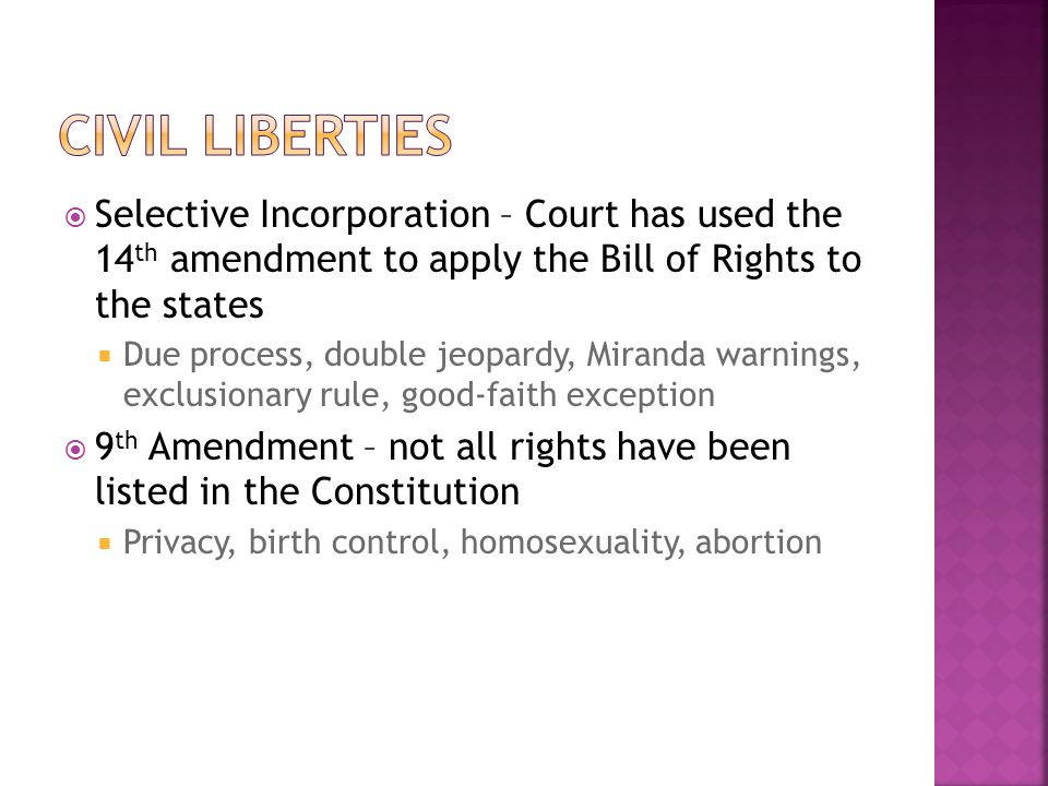 Civil Liberties Selective Incorporation – Court has used the 14th amendment to apply the Bill of Rights to the states.