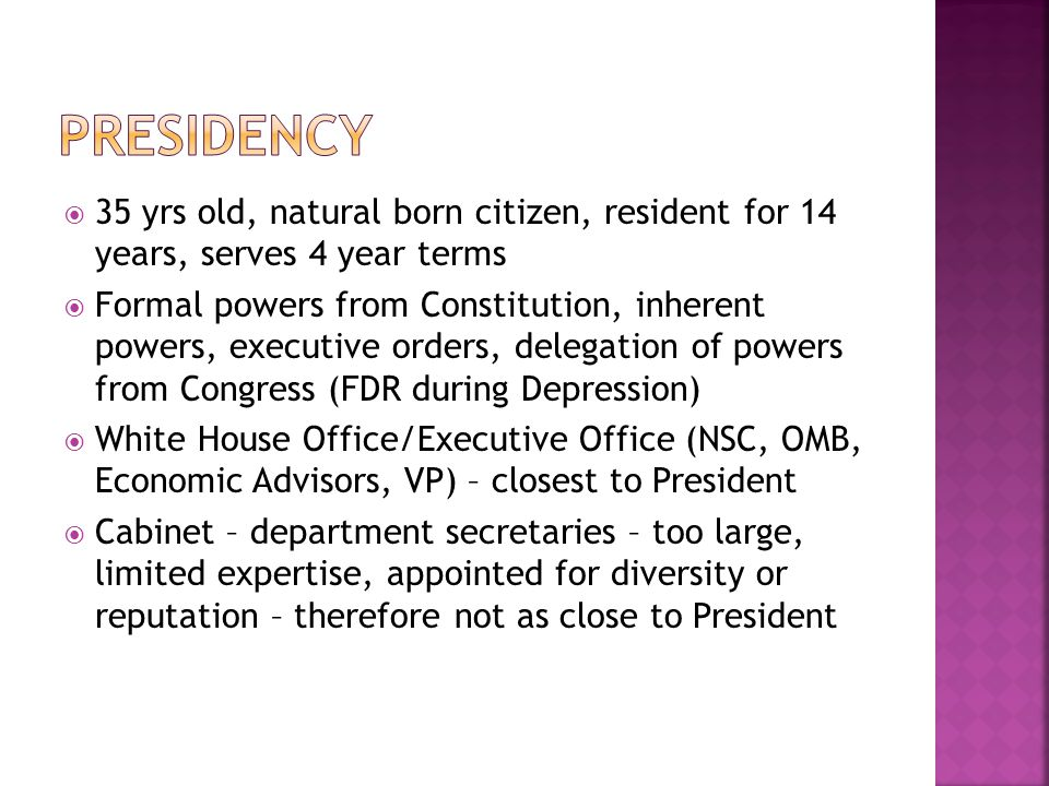 Presidency 35 yrs old, natural born citizen, resident for 14 years, serves 4 year terms.