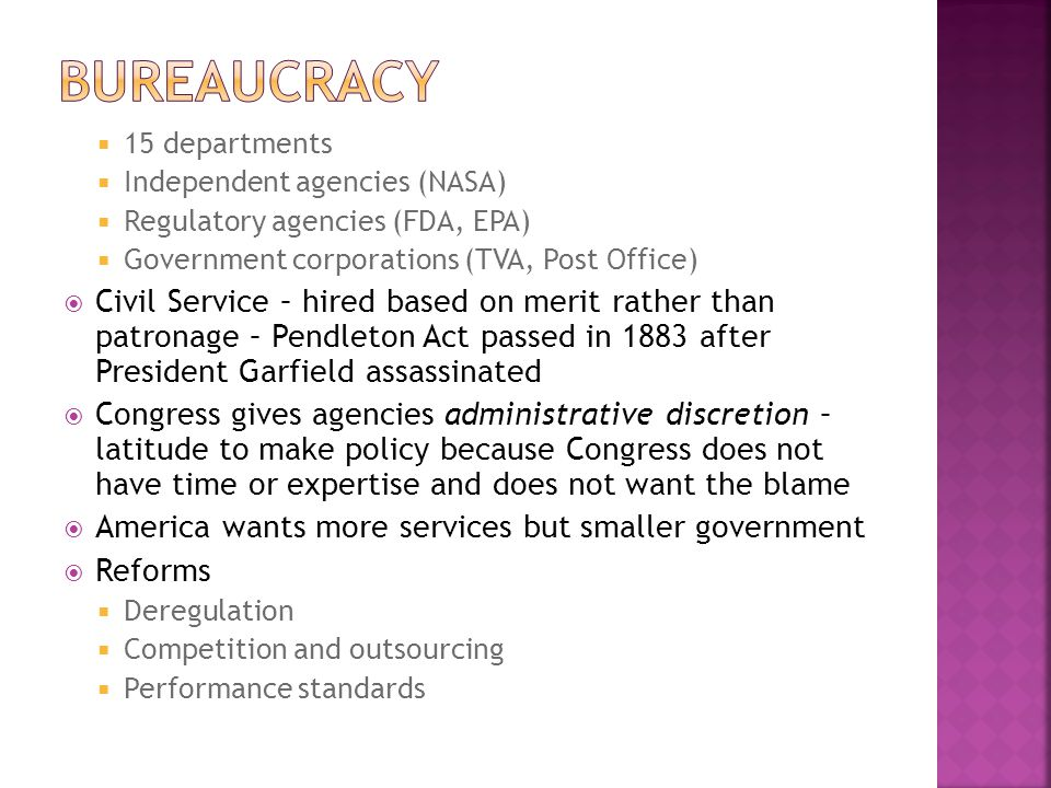 Bureaucracy 15 departments. Independent agencies (NASA) Regulatory agencies (FDA, EPA) Government corporations (TVA, Post Office)
