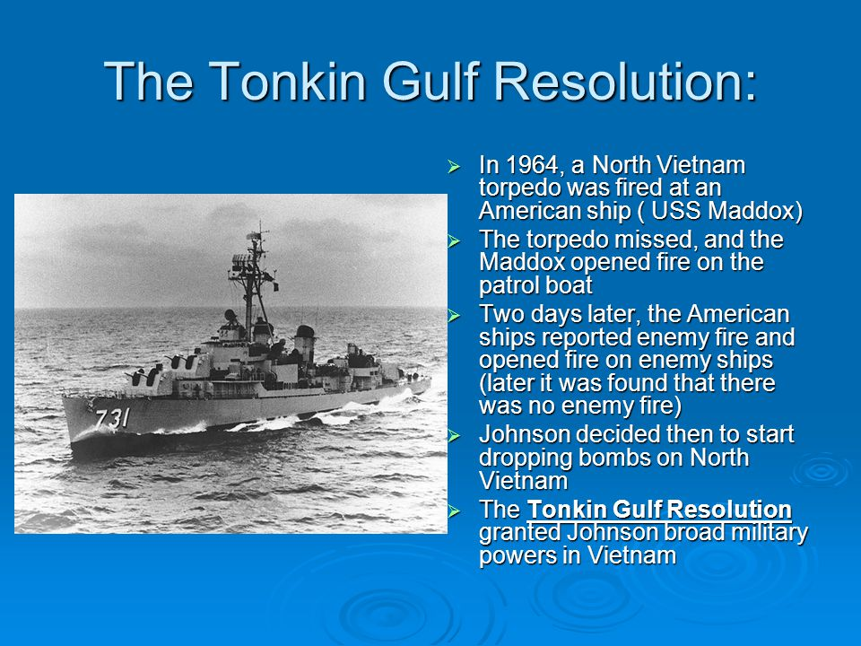 the tonkin gulf resolution and the The gulf of tonkin incident occurred in august 1964 north vietnamese warships purportedly attacked united states warships, the uss maddox and the uss c turner.
