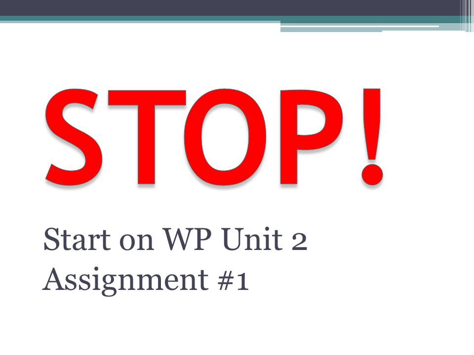 STOP! Start on WP Unit 2 Assignment #1