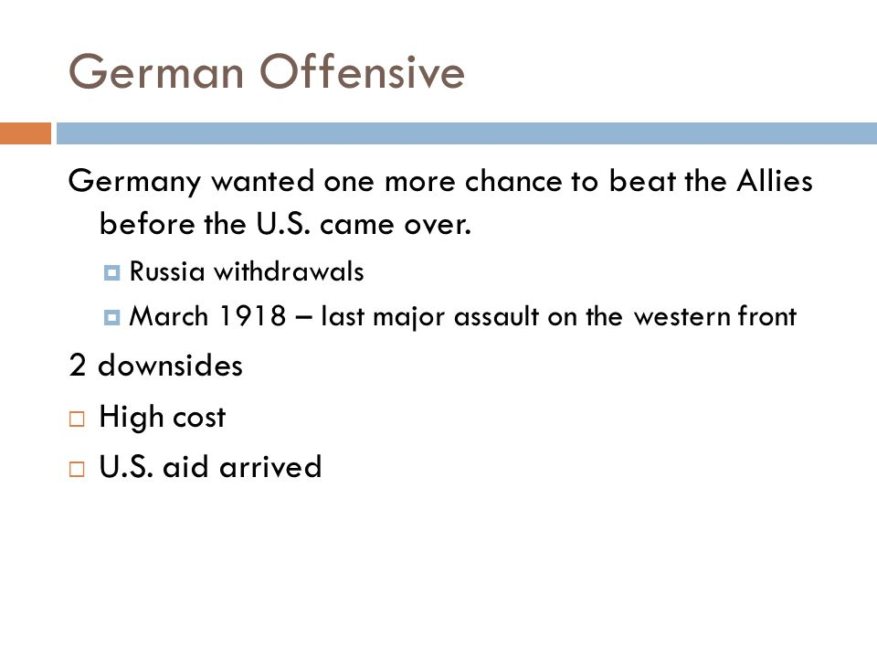German Offensive Germany wanted one more chance to beat the Allies before the U.S. came over. Russia withdrawals.