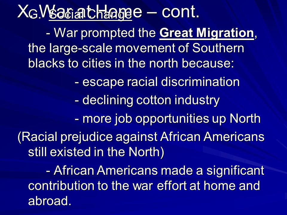 G. Social Change - War prompted the Great Migration, the large-scale movement of Southern blacks to cities in the north because: - escape racial discrimination - declining cotton industry - more job opportunities up North (Racial prejudice against African Americans still existed in the North) - African Americans made a significant contribution to the war effort at home and abroad.