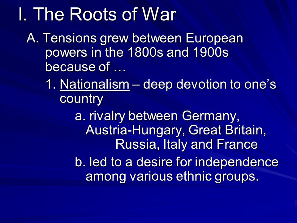 I. The Roots of War A. Tensions grew between European powers in the 1800s and 1900s because of …