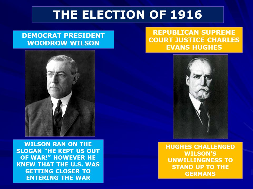 THE ELECTION OF 1916 REPUBLICAN SUPREME COURT JUSTICE CHARLES EVANS HUGHES. DEMOCRAT PRESIDENT WOODROW WILSON.