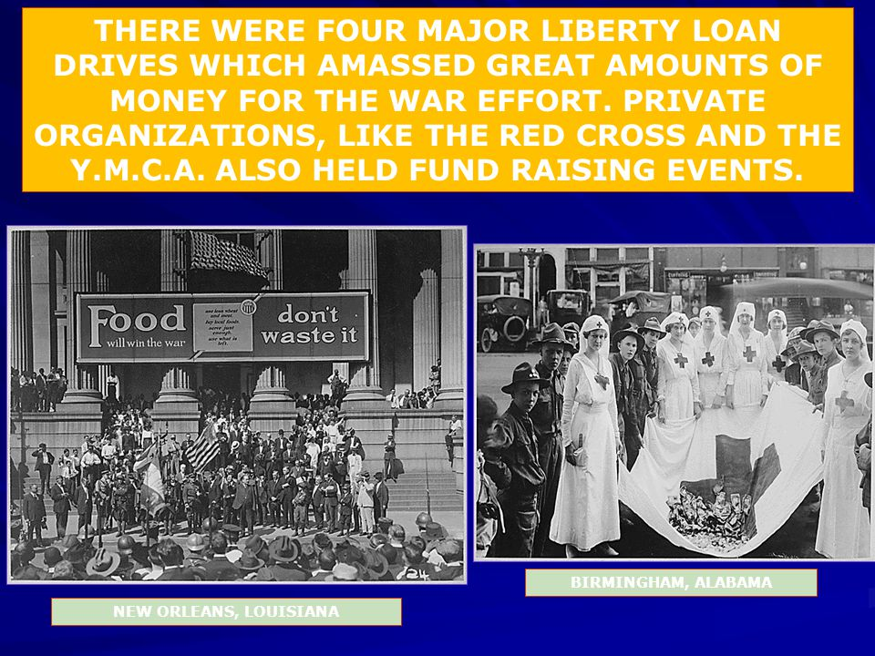THERE WERE FOUR MAJOR LIBERTY LOAN DRIVES WHICH AMASSED GREAT AMOUNTS OF MONEY FOR THE WAR EFFORT. PRIVATE ORGANIZATIONS, LIKE THE RED CROSS AND THE Y.M.C.A. ALSO HELD FUND RAISING EVENTS.