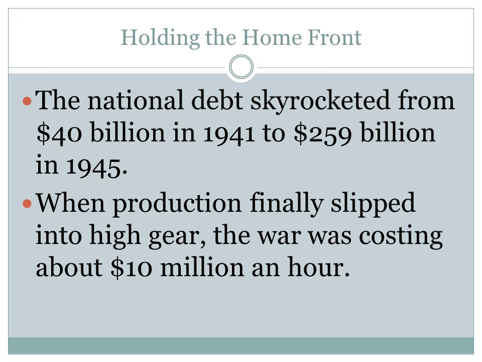 Holding the Home Front The national debt skyrocketed from $40 billion in 1941 to $259 billion in 1945.
