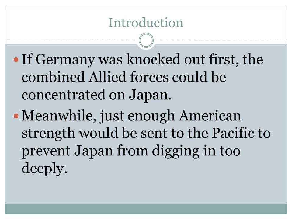 Introduction If Germany was knocked out first, the combined Allied forces could be concentrated on Japan.