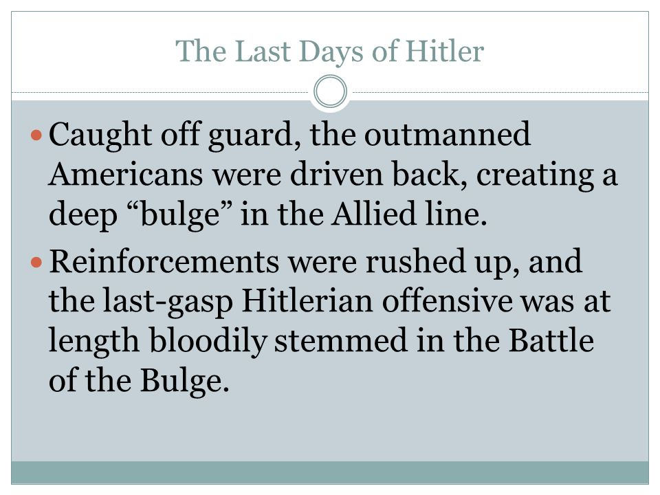 The Last Days of Hitler Caught off guard, the outmanned Americans were driven back, creating a deep bulge in the Allied line.