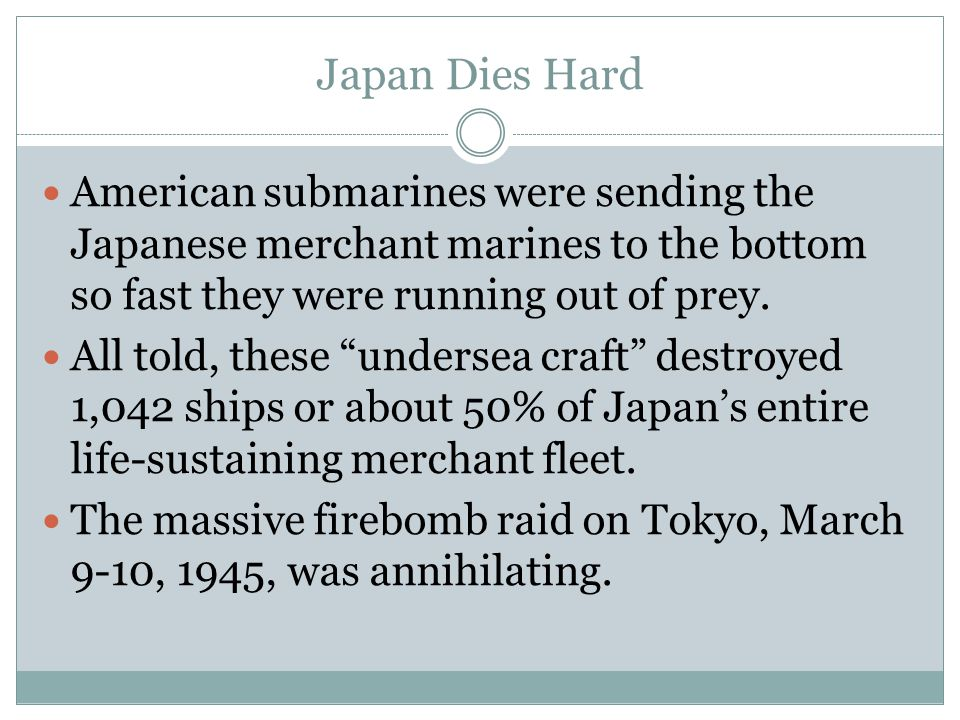 Japan Dies Hard American submarines were sending the Japanese merchant marines to the bottom so fast they were running out of prey.