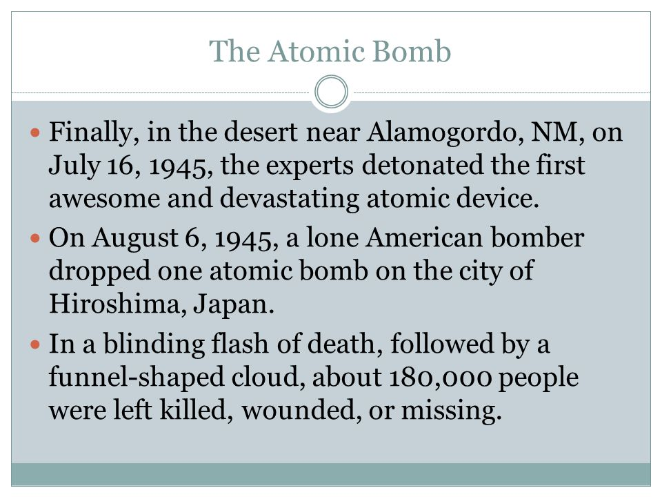 The Atomic Bomb Finally, in the desert near Alamogordo, NM, on July 16, 1945, the experts detonated the first awesome and devastating atomic device.