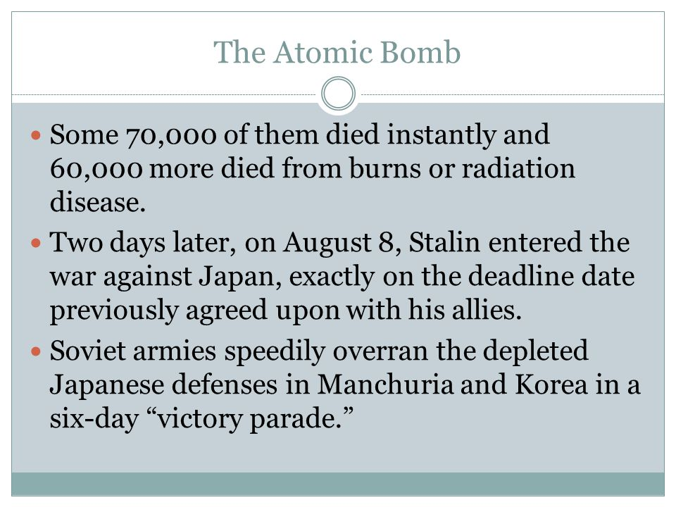 The Atomic Bomb Some 70,000 of them died instantly and 60,000 more died from burns or radiation disease.