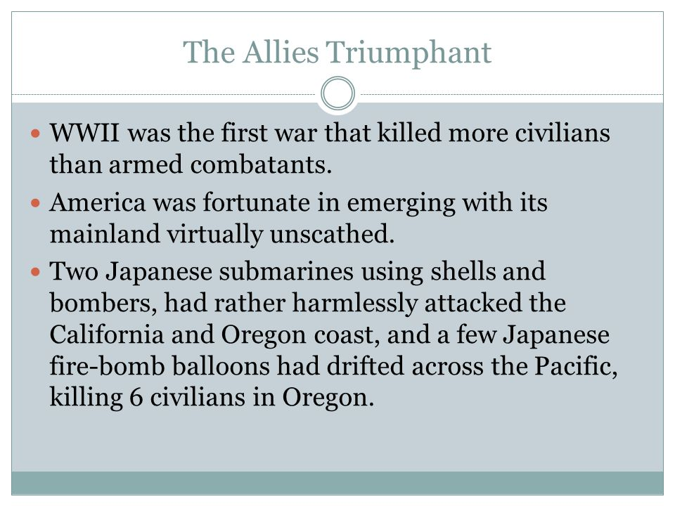The Allies Triumphant WWII was the first war that killed more civilians than armed combatants.