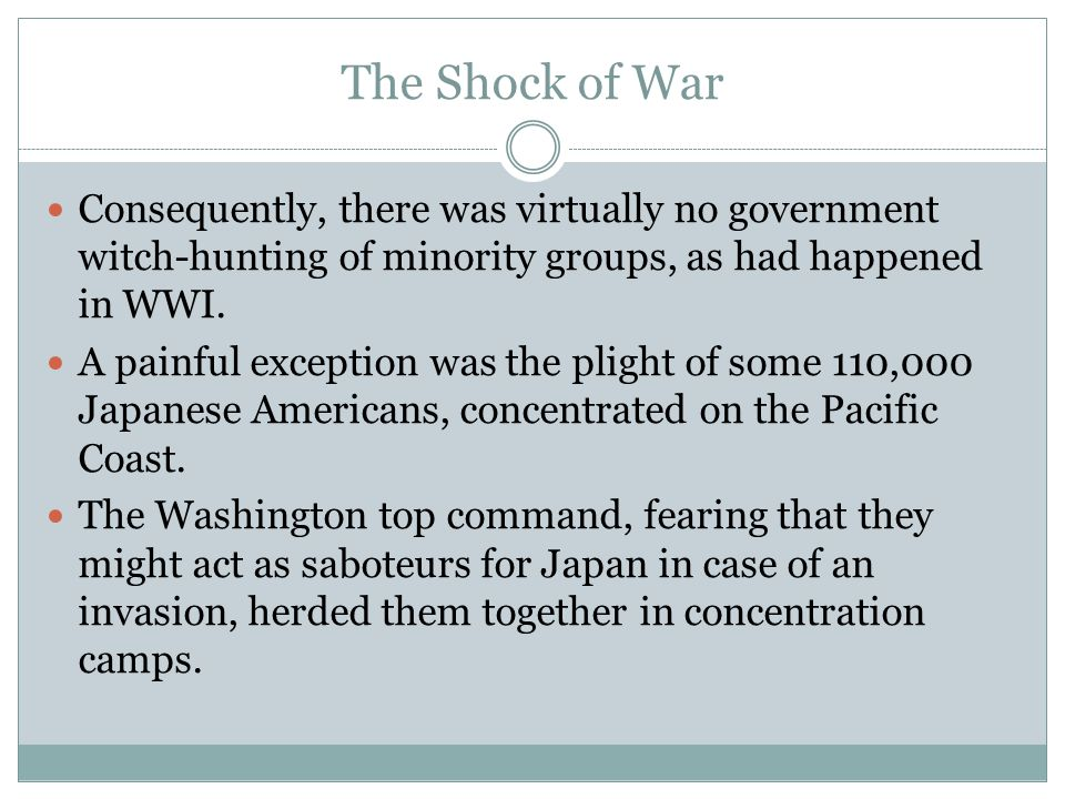 The Shock of War Consequently, there was virtually no government witch-hunting of minority groups, as had happened in WWI.