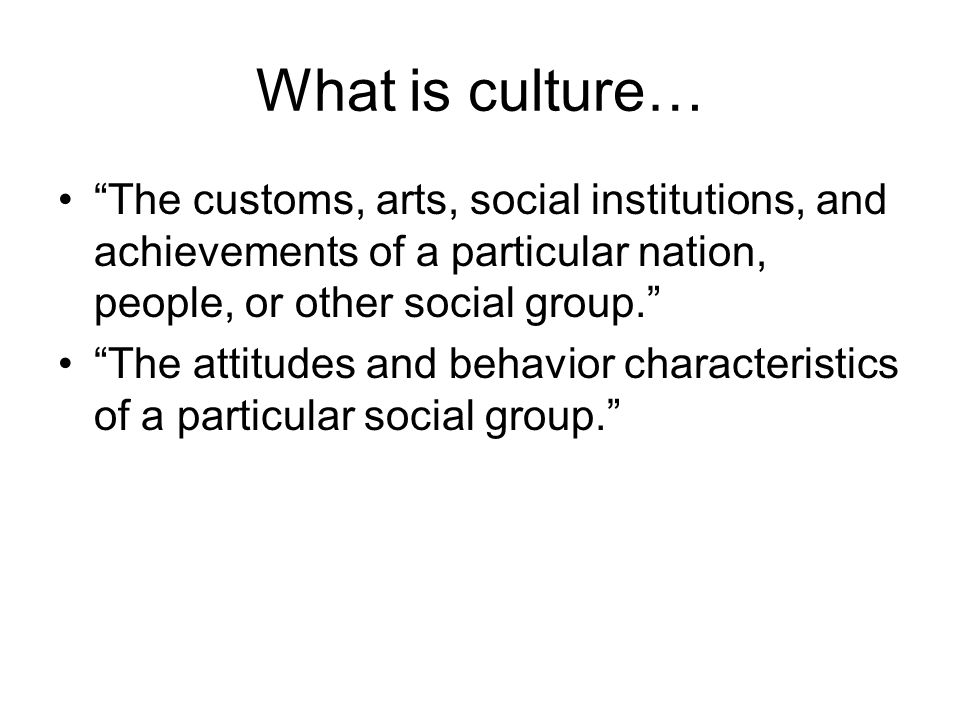 What is culture… The customs, arts, social institutions, and achievements of a particular nation, people, or other social group.