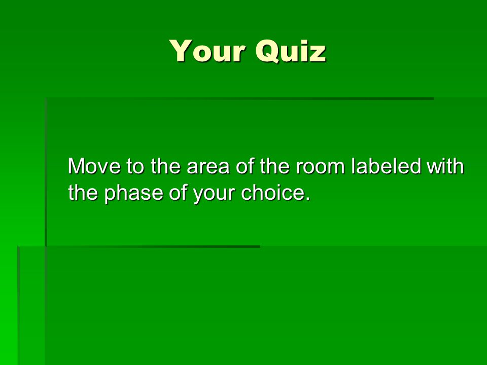 Your Quiz Move to the area of the room labeled with the phase of your choice.
