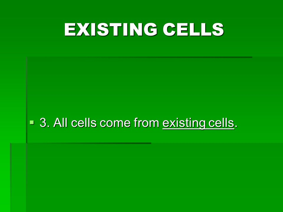 EXISTING CELLS 3. All cells come from existing cells.