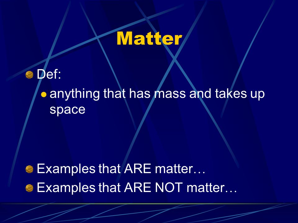 Matter Def: anything that has mass and takes up space