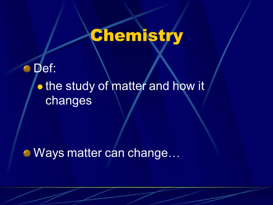 Chemistry Def: the study of matter and how it changes