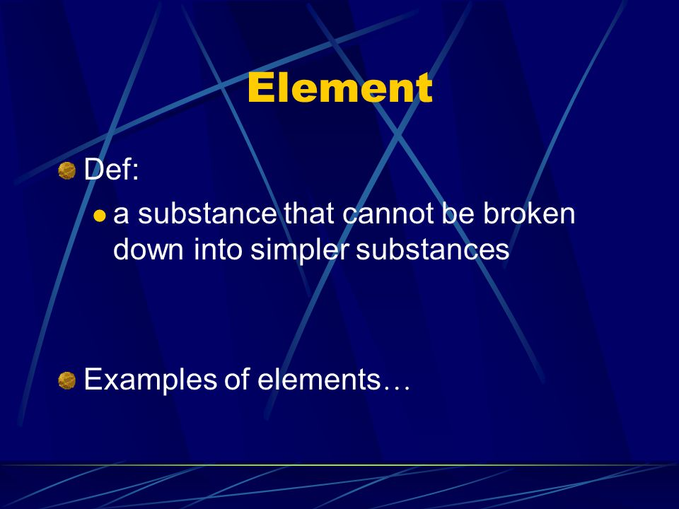 Element Def: a substance that cannot be broken down into simpler substances Examples of elements…