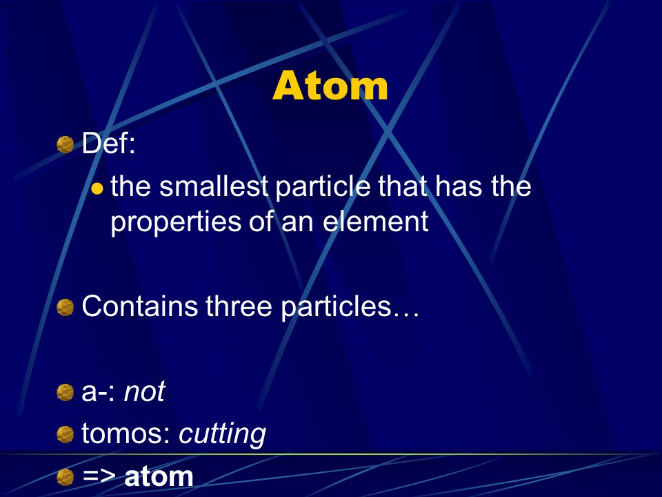Atom Def: the smallest particle that has the properties of an element