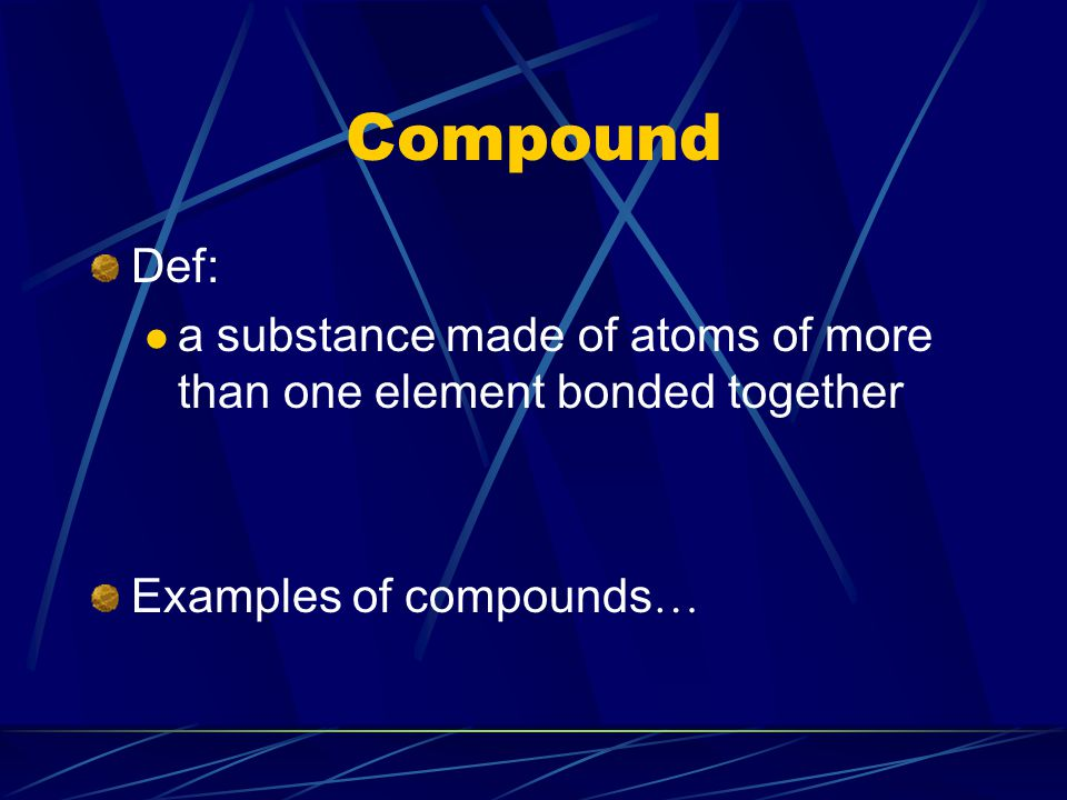 Compound Def: a substance made of atoms of more than one element bonded together.
