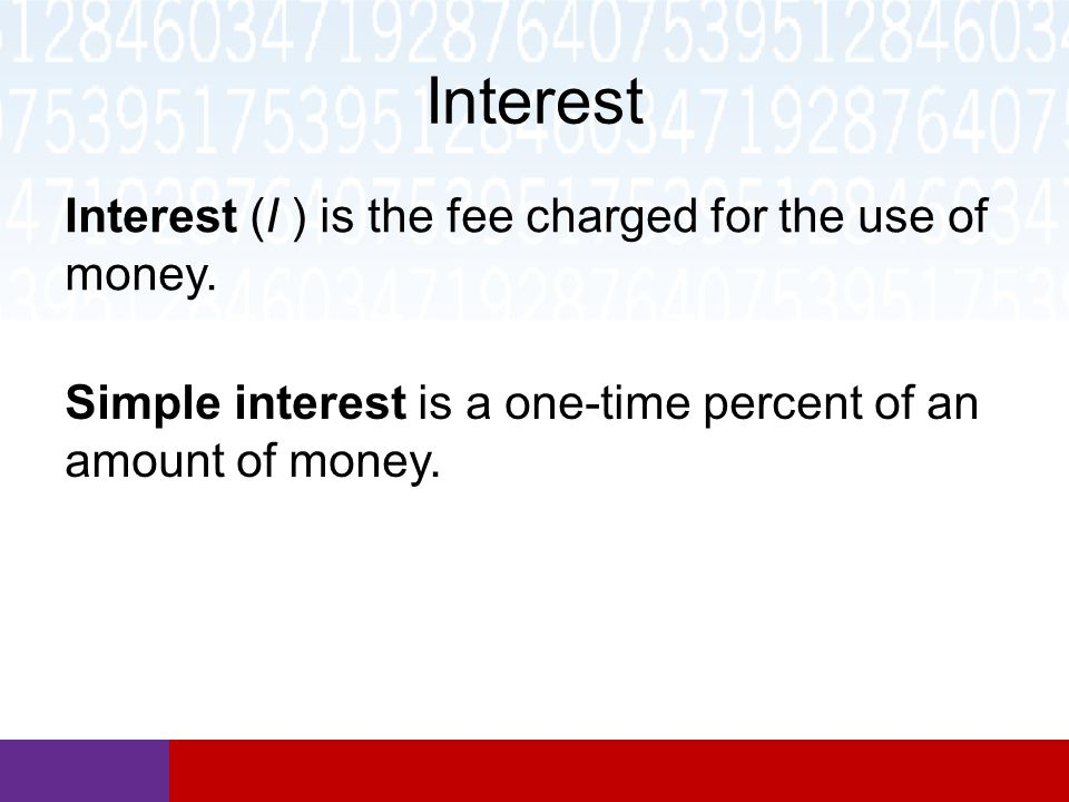 Interest Interest (I ) is the fee charged for the use of money.