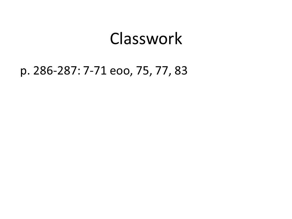 Classwork p. 286-287: 7-71 eoo, 75, 77, 83