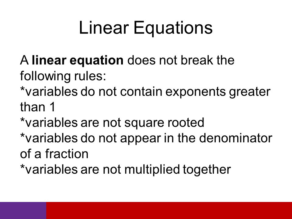 Linear Equations A linear equation does not break the following rules: