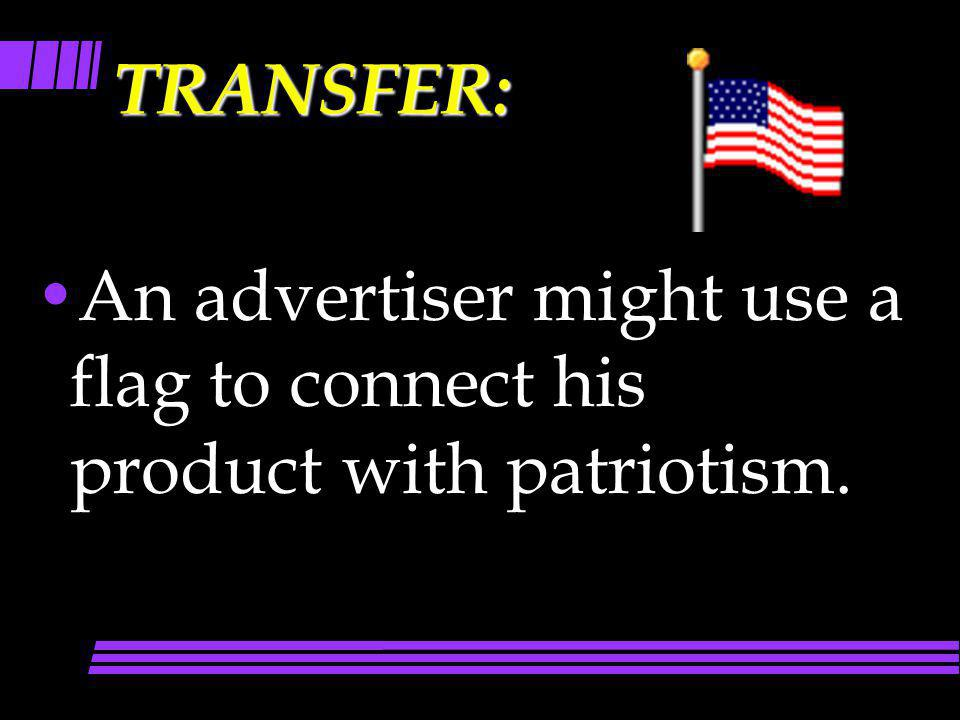 TRANSFER: An advertiser might use a flag to connect his product with patriotism.