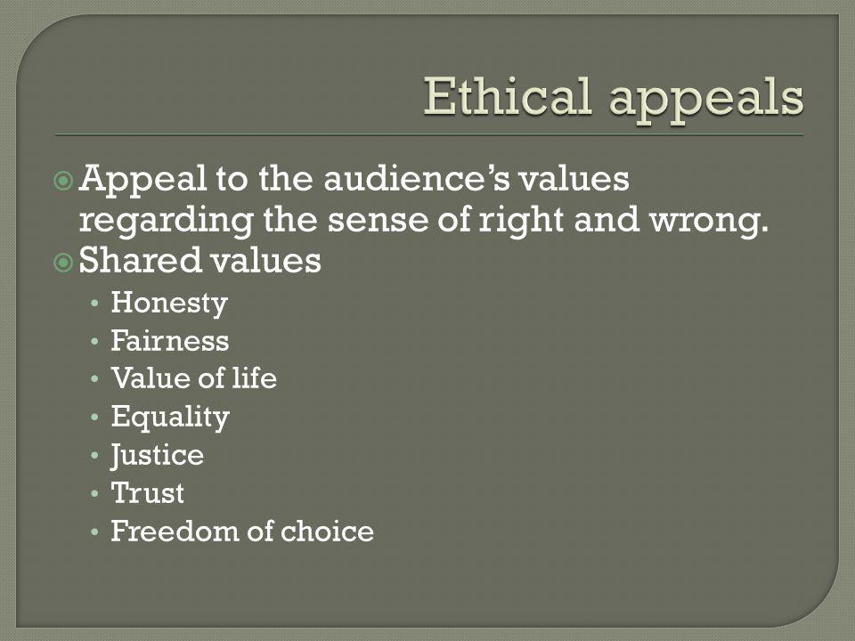 Ethical appeals Appeal to the audience's values regarding the sense of right and wrong. Shared values.