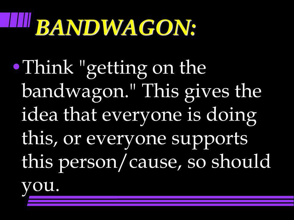 BANDWAGON: Think getting on the bandwagon. This gives the idea that everyone is doing this, or everyone supports this person/cause, so should you.