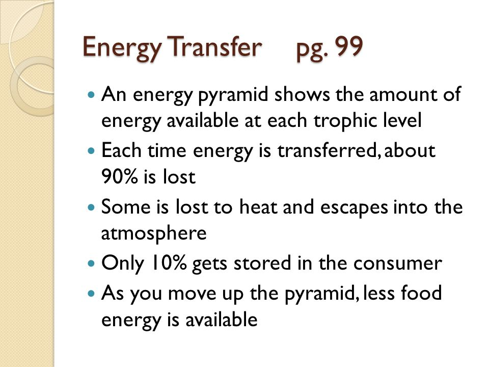 Energy Transfer pg. 99 An energy pyramid shows the amount of energy available at each trophic level.