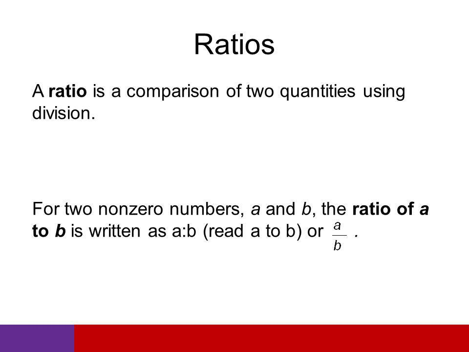 Ratios A ratio is a comparison of two quantities using division.