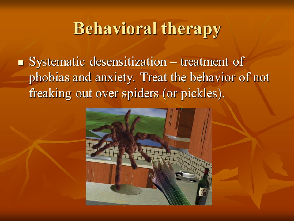 Behavioral therapy Systematic desensitization – treatment of phobias and anxiety.