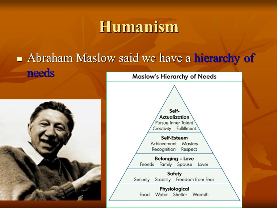 Humanism Abraham Maslow said we have a hierarchy of needs