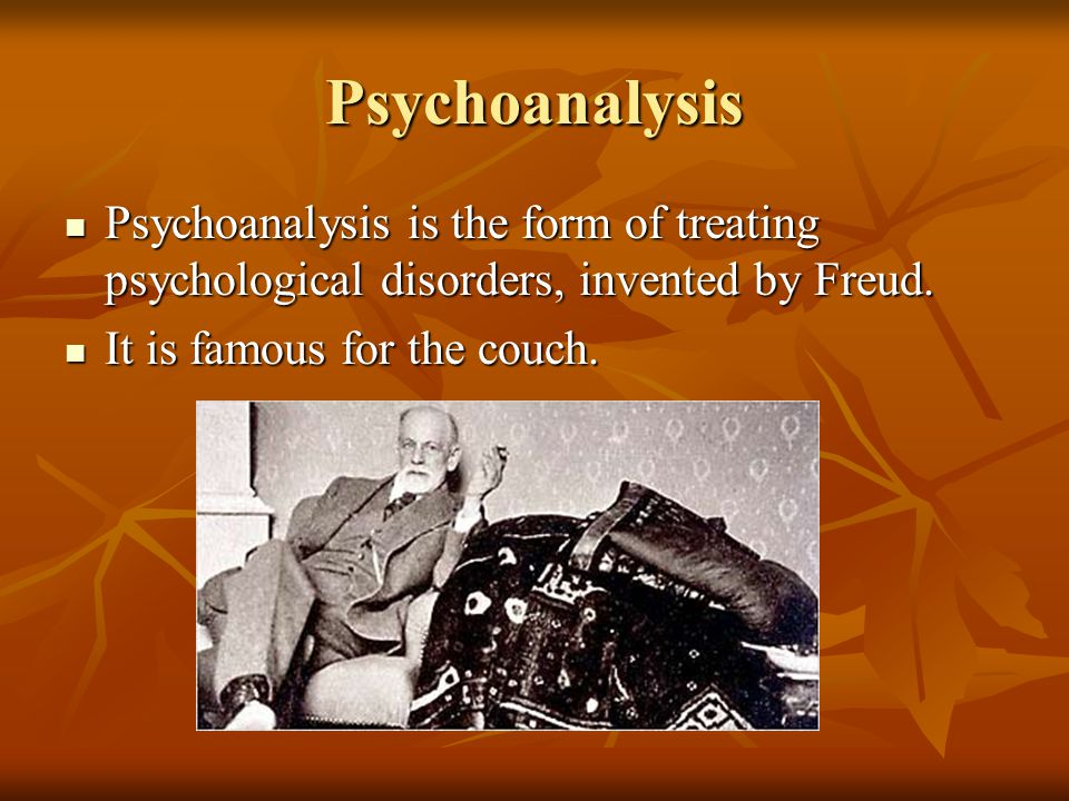 Psychoanalysis Psychoanalysis is the form of treating psychological disorders, invented by Freud.