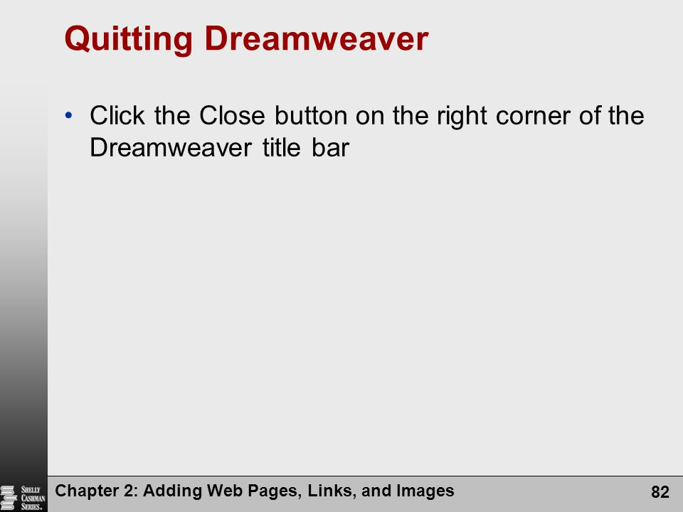 Quitting Dreamweaver Click the Close button on the right corner of the Dreamweaver title bar.