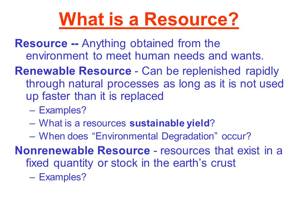What is a Resource Resource -- Anything obtained from the environment to meet human needs and wants.