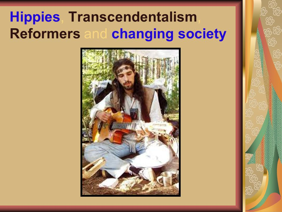 Hippies, Transcendentalism, Reformers and changing society