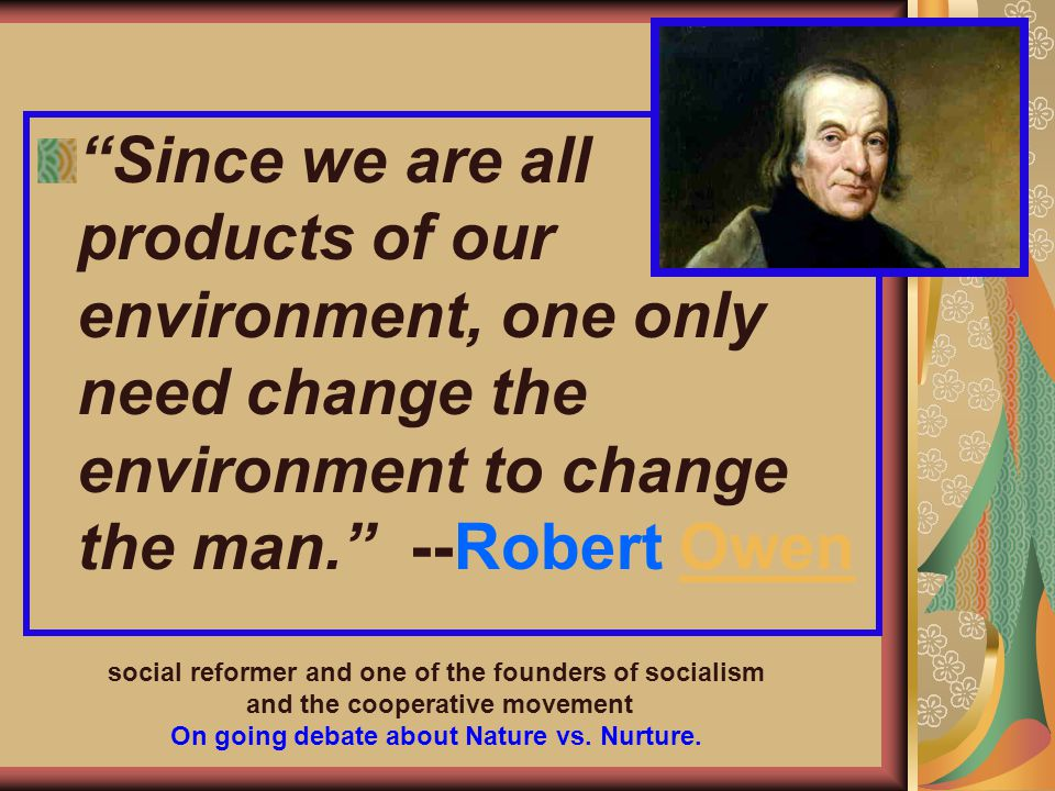 Since we are all products of our environment, one only need change the environment to change the man. --Robert Owen