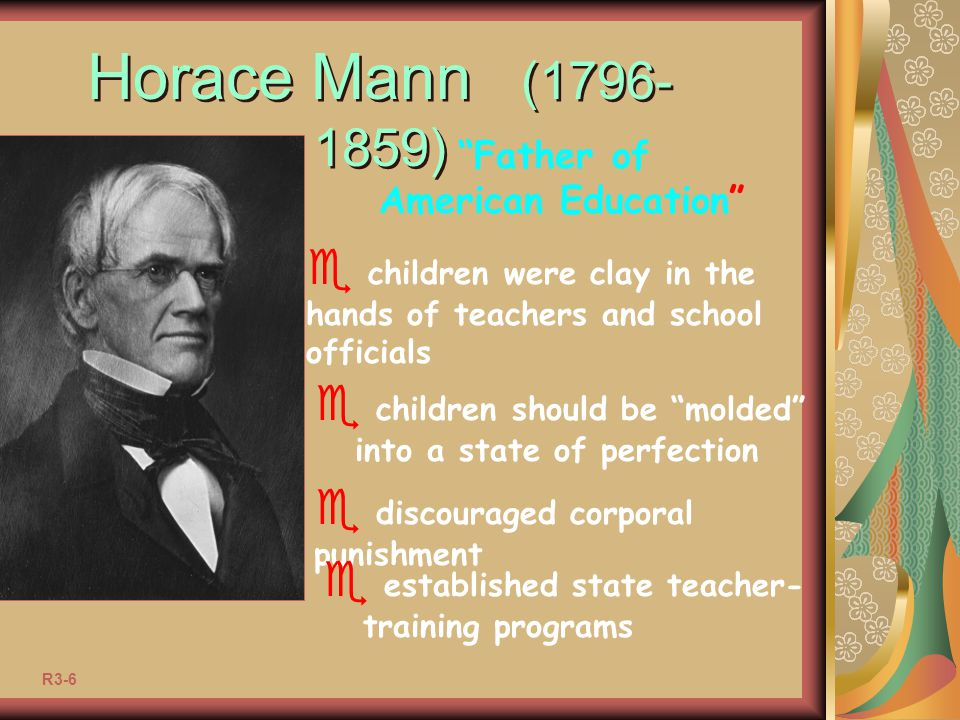 Horace Mann (1796-1859) Father of. American Education children were clay in the hands of teachers and school officials.