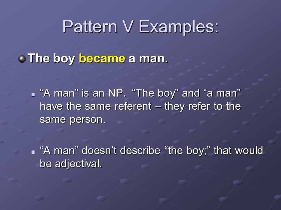 Pattern V Examples: The boy became a man.