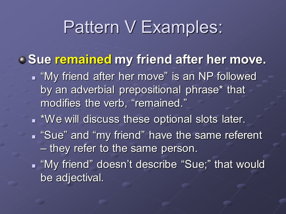 Pattern V Examples: Sue remained my friend after her move.