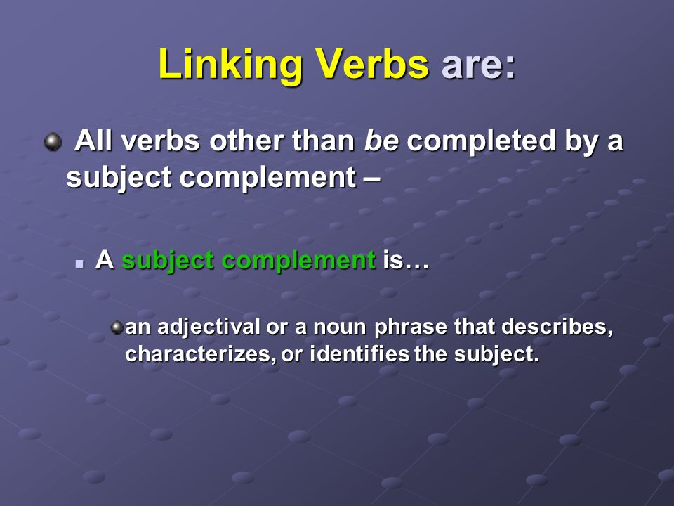 Linking Verbs are: All verbs other than be completed by a subject complement – A subject complement is…