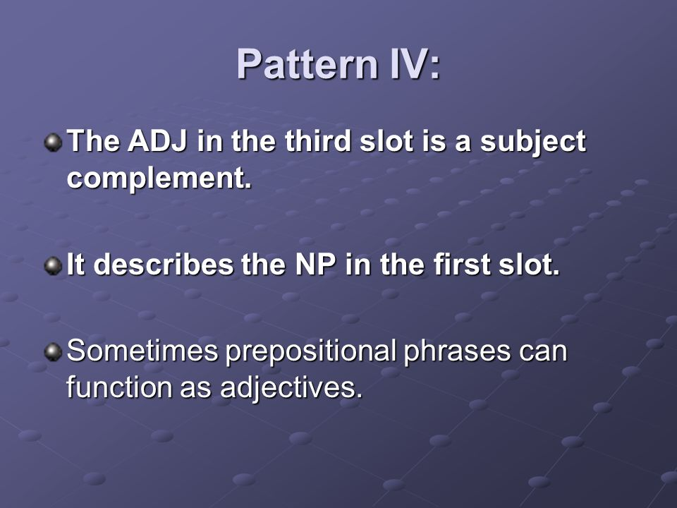 Pattern IV: The ADJ in the third slot is a subject complement.