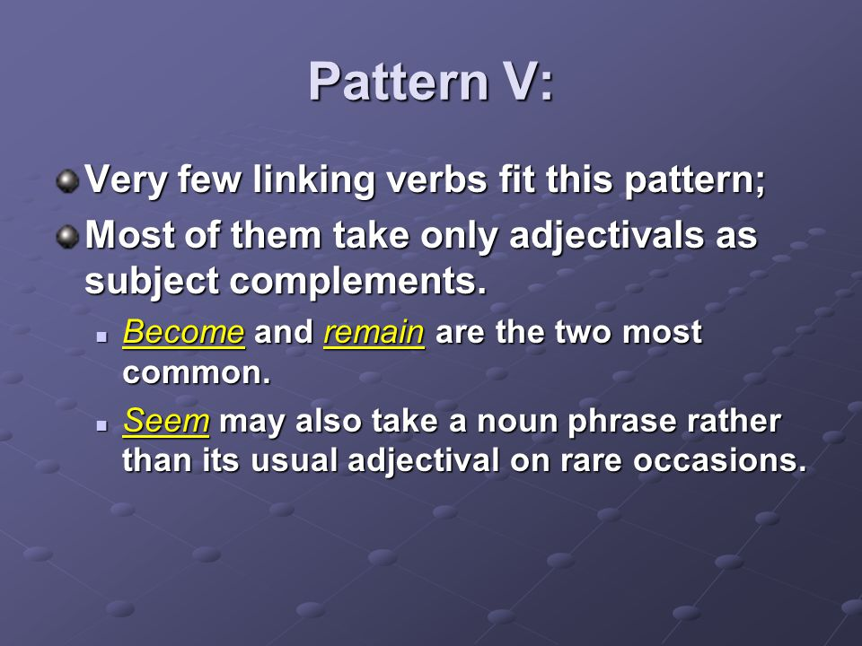 Pattern V: Very few linking verbs fit this pattern;