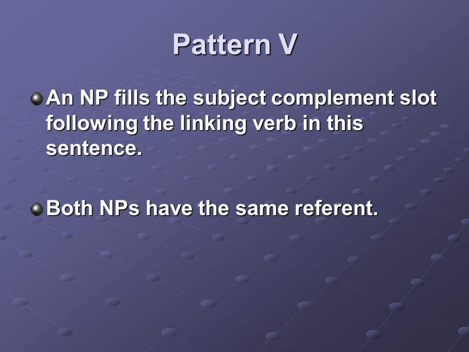 Pattern V An NP fills the subject complement slot following the linking verb in this sentence.